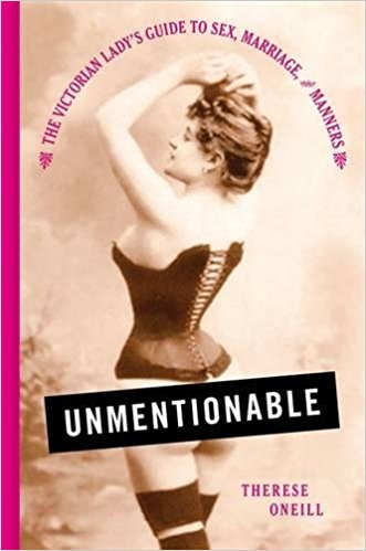 Unmentionable: The Victorian Lady's Guide to Sex, Marriage, and Manners by Therese Oneill