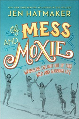 Cover of Of Mess and Moxie: Wrangling Delight Out of This Wild and Glorious Life by Jen Hatmaker